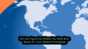 We Can Figure Out Where You Were Born Based On Your General Knowledge.