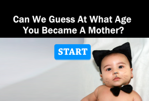 Can We Guess At What Age You Became A Mother?